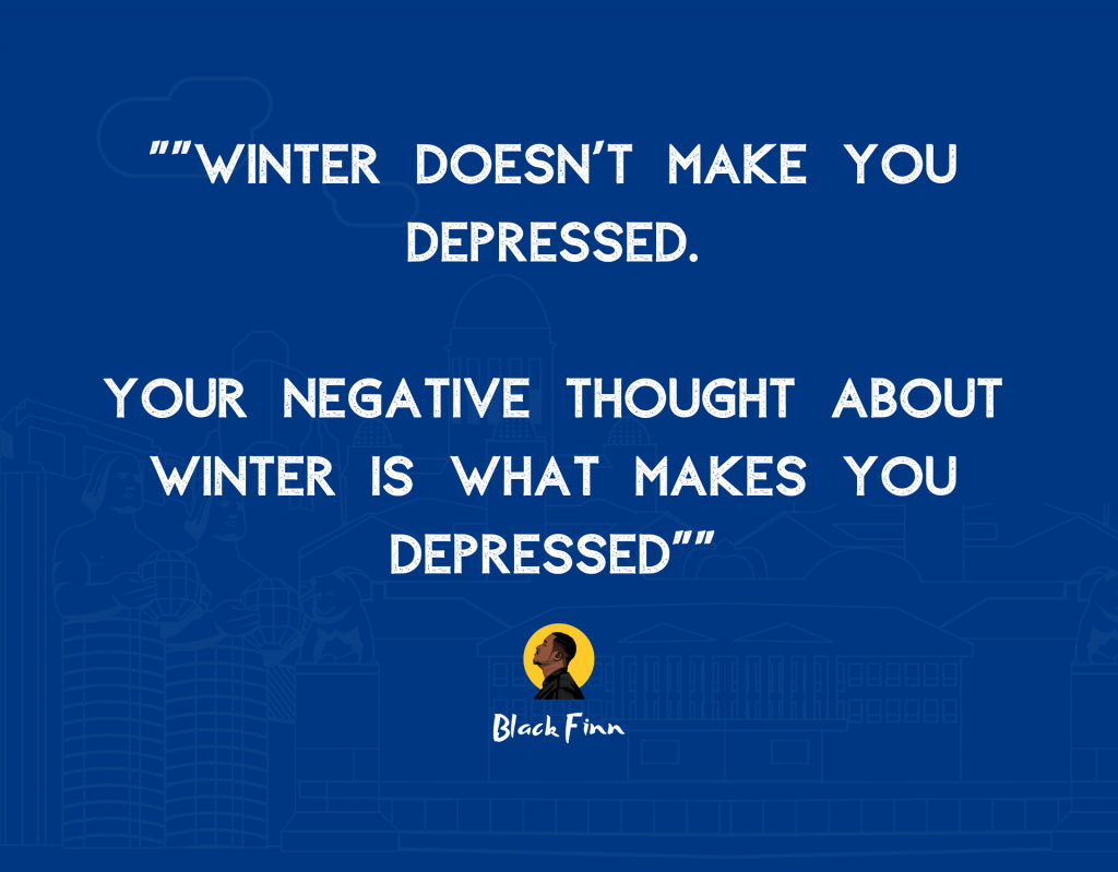 your negative thoughts about winter is what makes you depressed